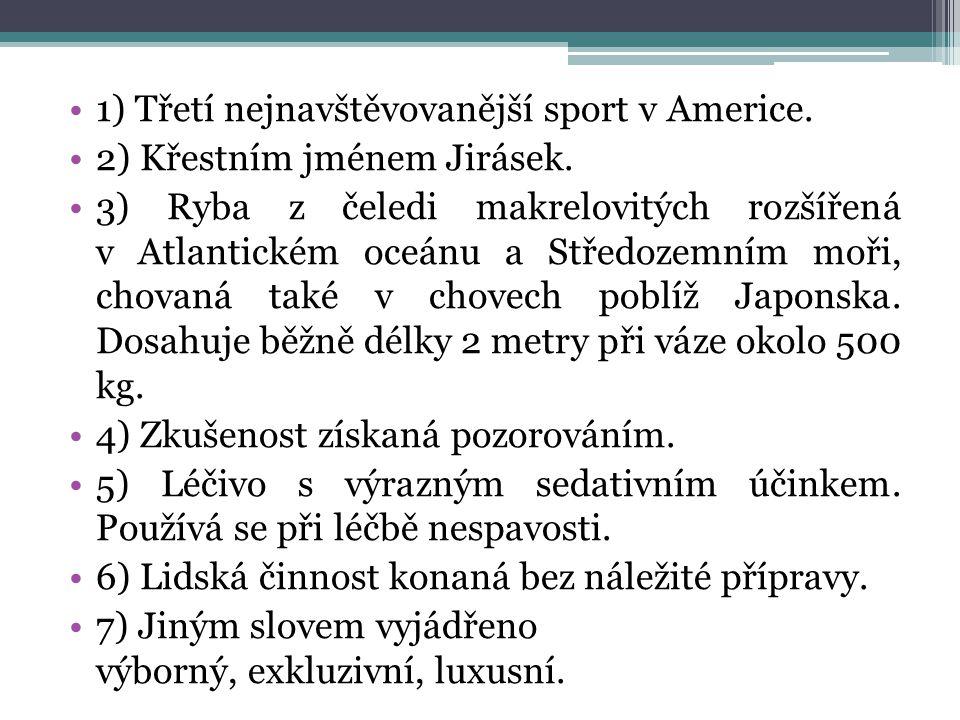 1) Třetí nejnavštěvovanější sport v Americe. 2) Křestním jménem Jirásek.