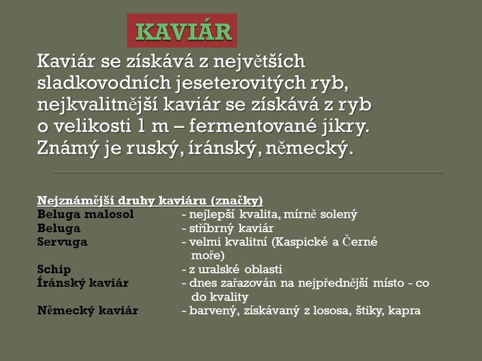 Kaviár se získává z nejv ě tších sladkovodních jeseterovitých ryb, nejkvalitn ě jší kaviár se získává z ryb o velikosti 1 m – fermentované jikry. Znám