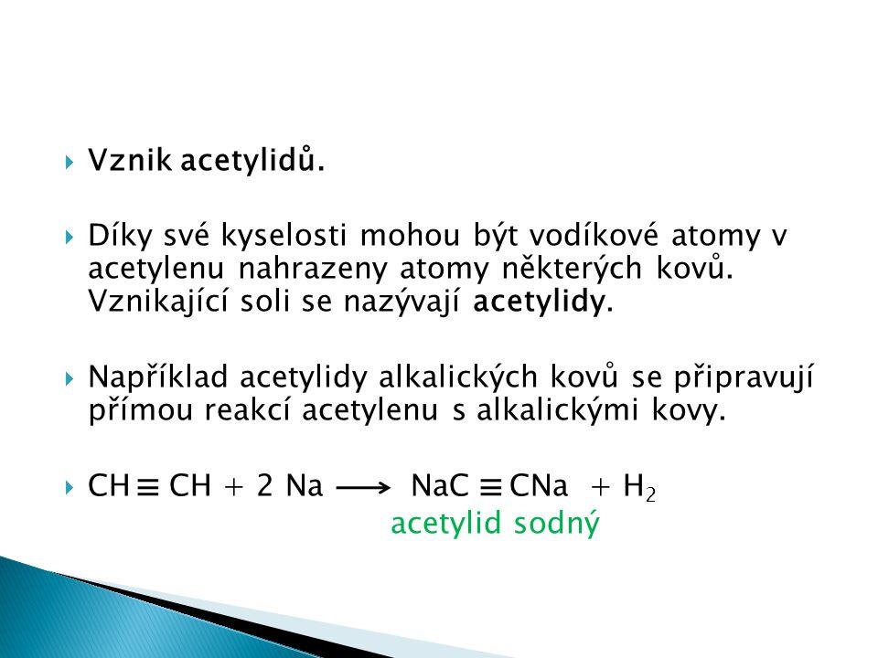  Vznik acetylidů.  Díky své kyselosti mohou být vodíkové atomy v acetylenu nahrazeny atomy některých kovů. Vznikající soli se nazývají acetylidy. 