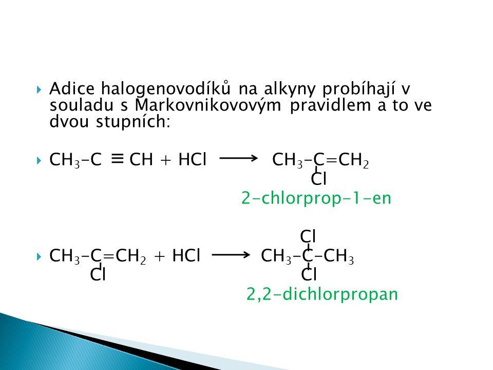  Adice halogenovodíků na alkyny probíhají v souladu s Markovnikovovým pravidlem a to ve dvou stupních:  CH 3 -C CH + HCl CH 3 -C=CH 2 Cl 2-chlorprop