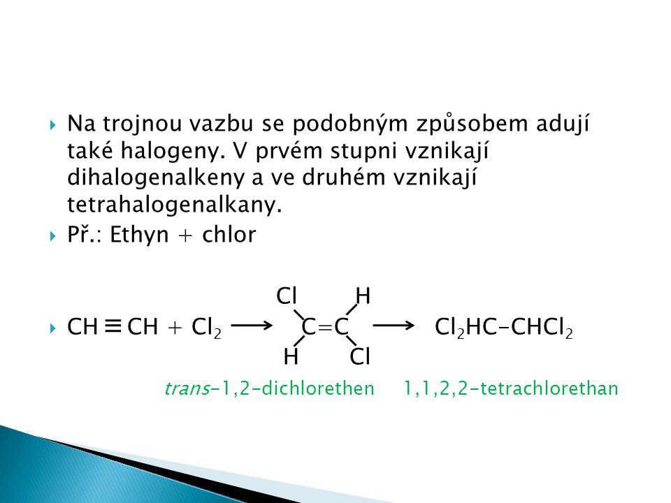  Na trojnou vazbu se podobným způsobem adují také halogeny. V prvém stupni vznikají dihalogenalkeny a ve druhém vznikají tetrahalogenalkany.  Př.: E