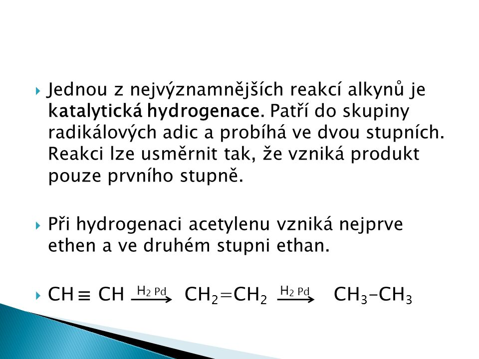  Jednou z nejvýznamnějších reakcí alkynů je katalytická hydrogenace. Patří do skupiny radikálových adic a probíhá ve dvou stupních. Reakci lze usměrn