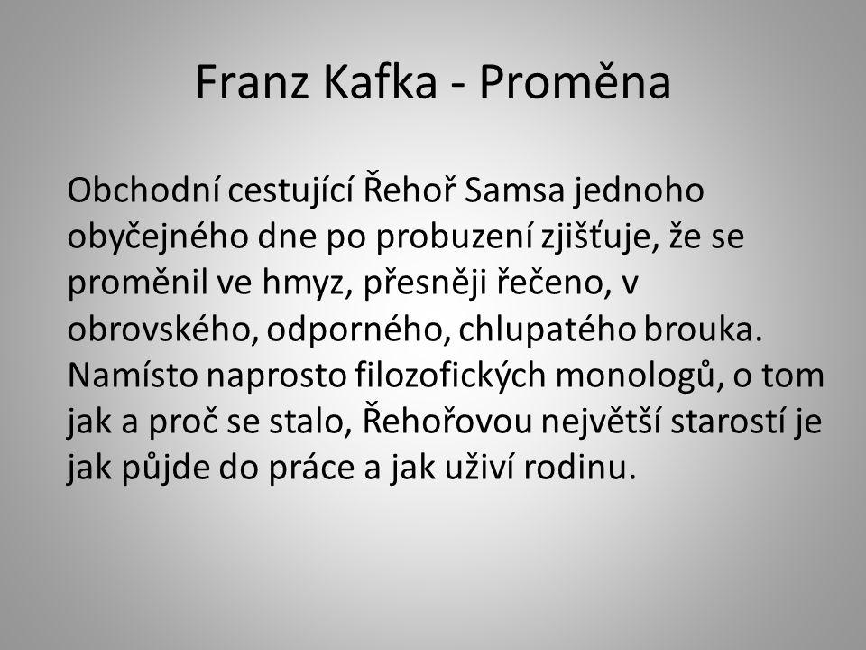 Franz Kafka - Proměna Obchodní cestující Řehoř Samsa jednoho obyčejného dne po probuzení zjišťuje, že se proměnil ve hmyz, přesněji řečeno, v obrovské