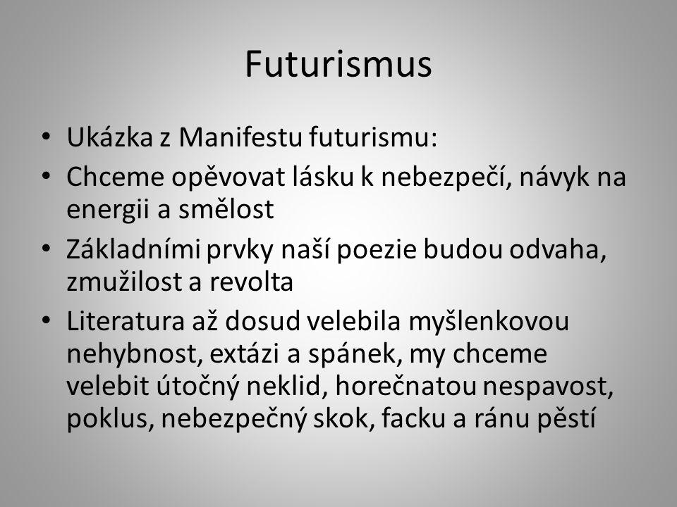 Futurismus Ukázka z Manifestu futurismu: Chceme opěvovat lásku k nebezpečí, návyk na energii a smělost Základními prvky naší poezie budou odvaha, zmuž