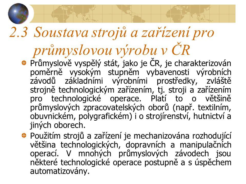 2.3Soustava strojů a zařízení pro průmyslovou výrobu v ČR Průmyslově vyspělý stát, jako je ČR, je charakterizován poměrně vysokým stupněm vybavenosti výrobních závodů základními výrobními prostředky, zvláště strojně technologickým zařízením, tj.