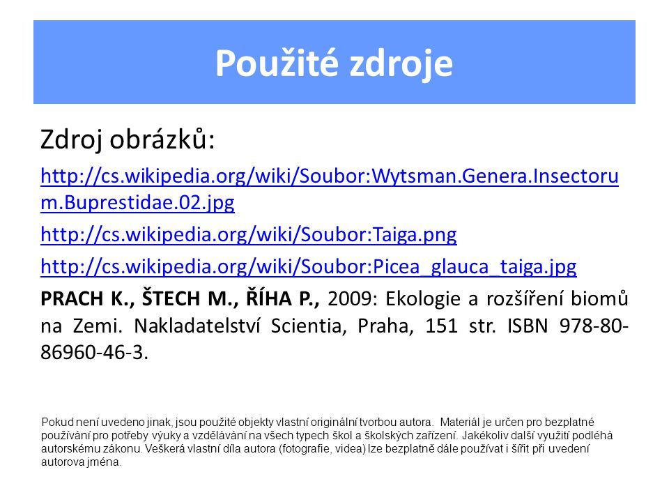 Použité zdroje Zdroj obrázků: http://cs.wikipedia.org/wiki/Soubor:Wytsman.Genera.Insectoru m.Buprestidae.02.jpg http://cs.wikipedia.org/wiki/Soubor:Taiga.png http://cs.wikipedia.org/wiki/Soubor:Picea_glauca_taiga.jpg PRACH K., ŠTECH M., ŘÍHA P., 2009: Ekologie a rozšíření biomů na Zemi.