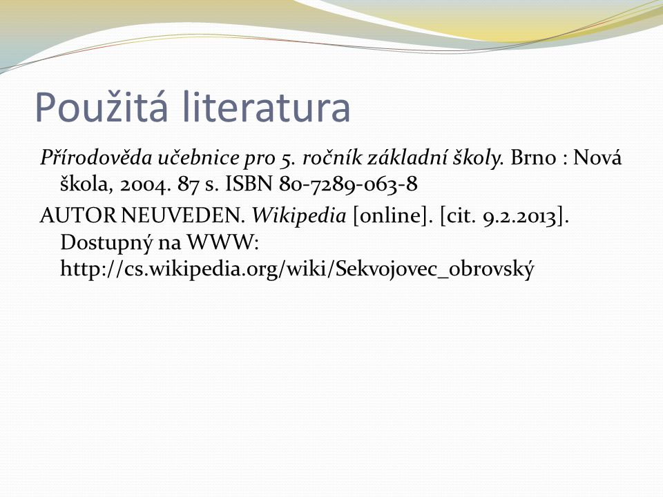 Použitá literatura Přírodověda učebnice pro 5. ročník základní školy. Brno : Nová škola, 2004. 87 s. ISBN 80-7289-063-8 AUTOR NEUVEDEN. Wikipedia [onl