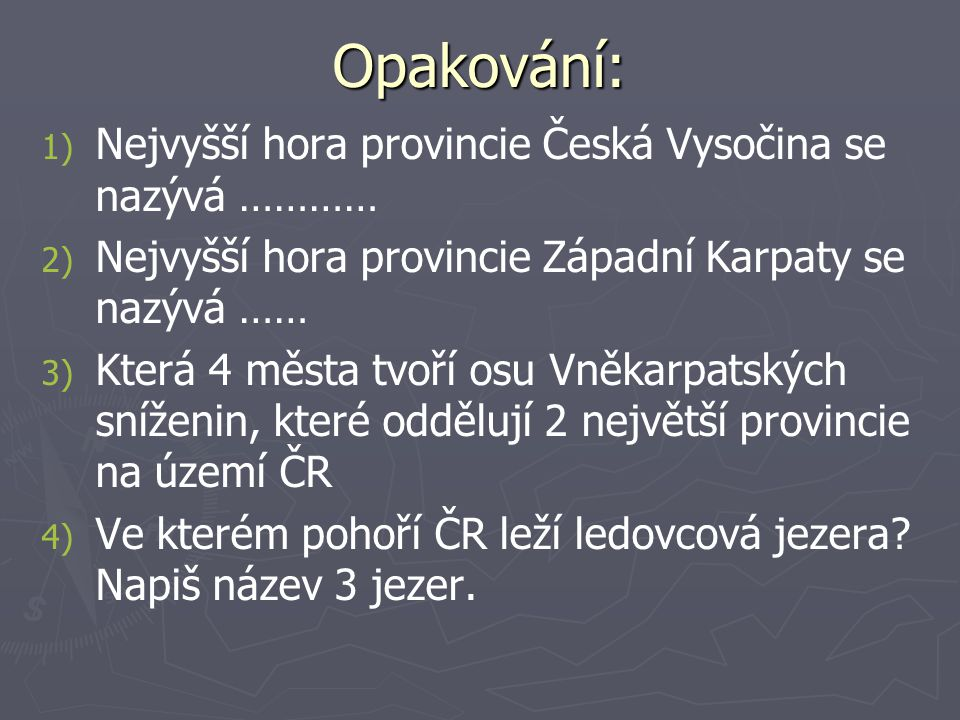 Opakování: 1) 1) Nejvyšší hora provincie Česká Vysočina se nazývá ………… 2) 2) Nejvyšší hora provincie Západní Karpaty se nazývá …… 3) 3) Která 4 města