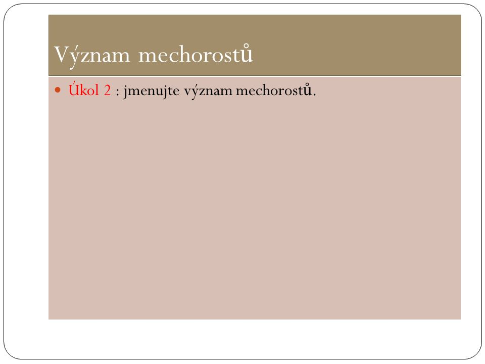 Význam mechorost ů Úkol 2 : jmenujte význam mechorost ů.