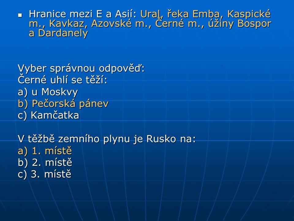 Hranice mezi E a Asií: Ural, řeka Emba, Kaspické m., Kavkaz, Azovské m., Černé m., úžiny Bospor a Dardanely Hranice mezi E a Asií: Ural, řeka Emba, Kaspické m., Kavkaz, Azovské m., Černé m., úžiny Bospor a Dardanely Vyber správnou odpověď: Černé uhlí se těží: a) u Moskvy b) Pečorská pánev c) Kamčatka V těžbě zemního plynu je Rusko na: a) 1.