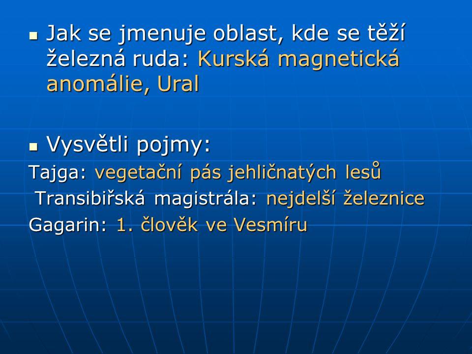 Jak se jmenuje oblast, kde se těží železná ruda: Kurská magnetická anomálie, Ural Jak se jmenuje oblast, kde se těží železná ruda: Kurská magnetická anomálie, Ural Vysvětli pojmy: Vysvětli pojmy: Tajga: vegetační pás jehličnatých lesů Transibiřská magistrála: nejdelší železnice Transibiřská magistrála: nejdelší železnice Gagarin: 1.