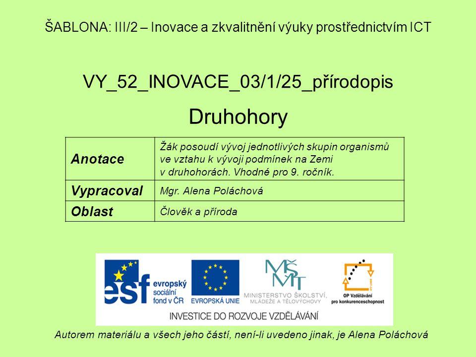VY_52_INOVACE_03/1/25_přírodopis Druhohory Autorem materiálu a všech jeho částí, není-li uvedeno jinak, je Alena Poláchová ŠABLONA: III/2 – Inovace a zkvalitnění výuky prostřednictvím ICT Anotace Žák posoudí vývoj jednotlivých skupin organismů ve vztahu k vývoji podmínek na Zemi v druhohorách.