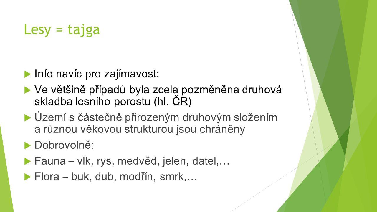 Lesy = tajga  Info navíc pro zajímavost:  Ve většině případů byla zcela pozměněna druhová skladba lesního porostu (hl. ČR)  Území s částečně přiroz