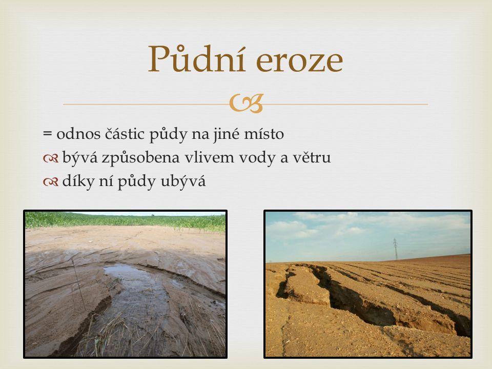  = odnos částic půdy na jiné místo  bývá způsobena vlivem vody a větru  díky ní půdy ubývá Půdní eroze