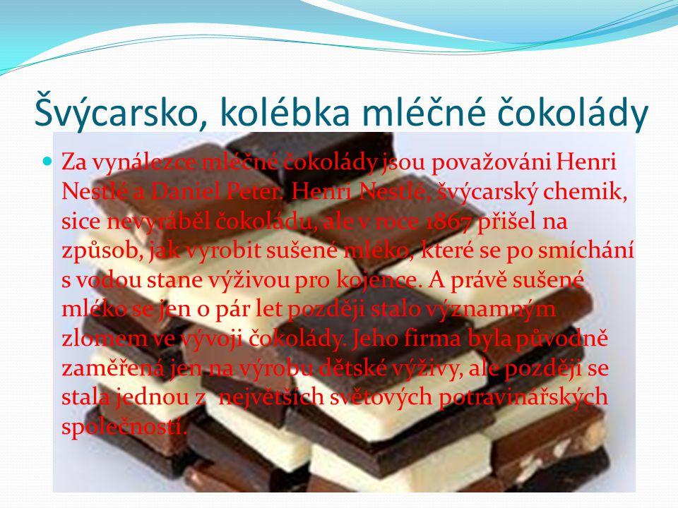 Švýcarsko, kolébka mléčné čokolády Za vynálezce mléčné čokolády jsou považováni Henri Nestlé a Daniel Peter. Henri Nestlé, švýcarský chemik, sice nevy