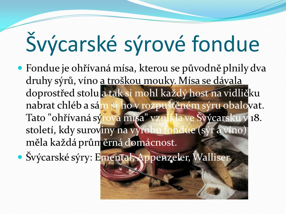 Švýcarské sýrové fondue Fondue je ohřívaná mísa, kterou se původně plnily dva druhy sýrů, víno a troškou mouky. Mísa se dávala doprostřed stolu a tak