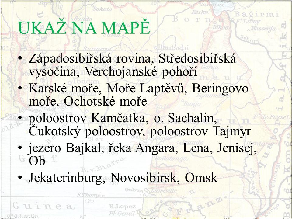 UKAŽ NA MAPĚ Západosibiřská rovina, Středosibiřská vysočina, Verchojanské pohoří Karské moře, Moře Laptěvů, Beringovo moře, Ochotské moře poloostrov K