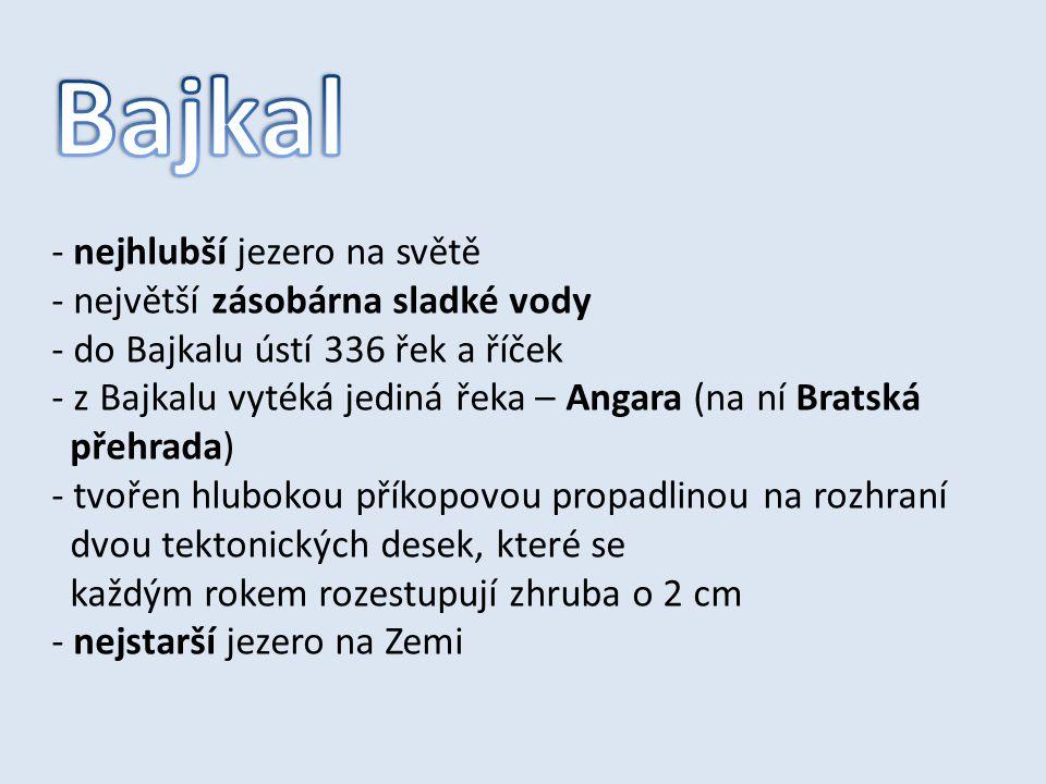 - nejhlubší jezero na světě - největší zásobárna sladké vody - do Bajkalu ústí 336 řek a říček - z Bajkalu vytéká jediná řeka – Angara (na ní Bratská
