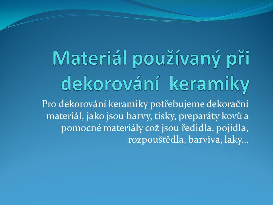 Pro dekorování keramiky potřebujeme dekorační materiál, jako jsou barvy, tisky, preparáty kovů a pomocné materiály což jsou ředidla, pojidla, rozpoušt