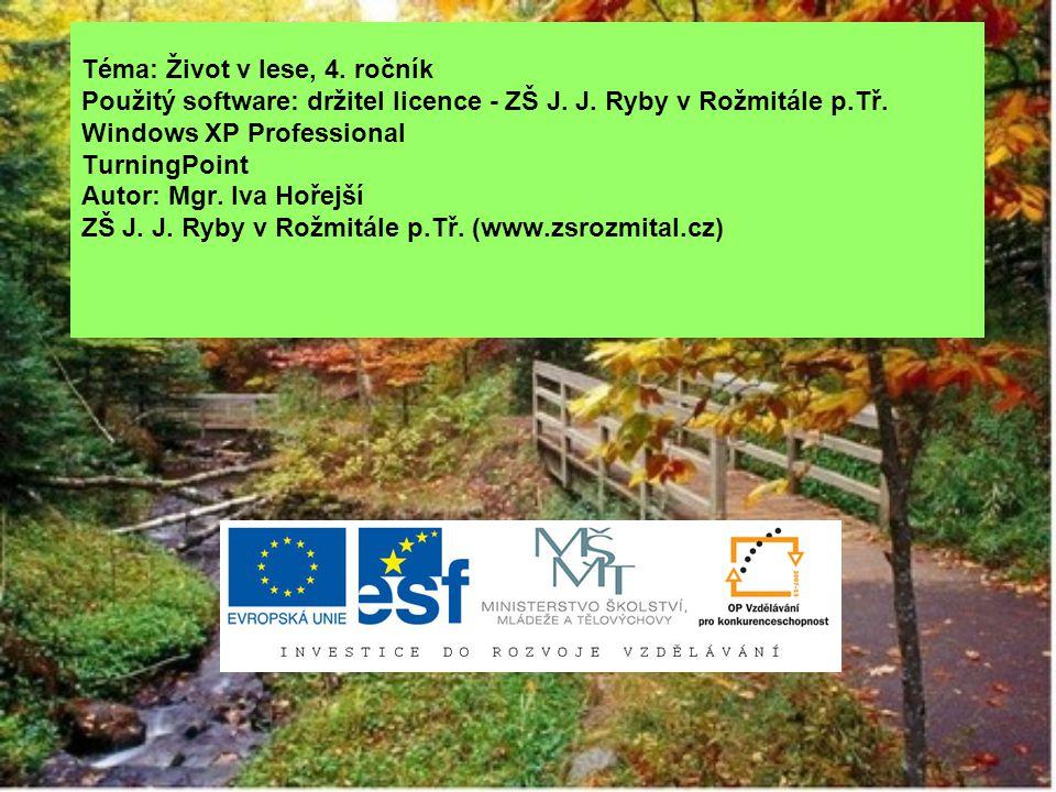 Téma: Život v lese, 4. ročník Použitý software: držitel licence - ZŠ J. J. Ryby v Rožmitále p.Tř. Windows XP Professional TurningPoint Autor: Mgr. Iva