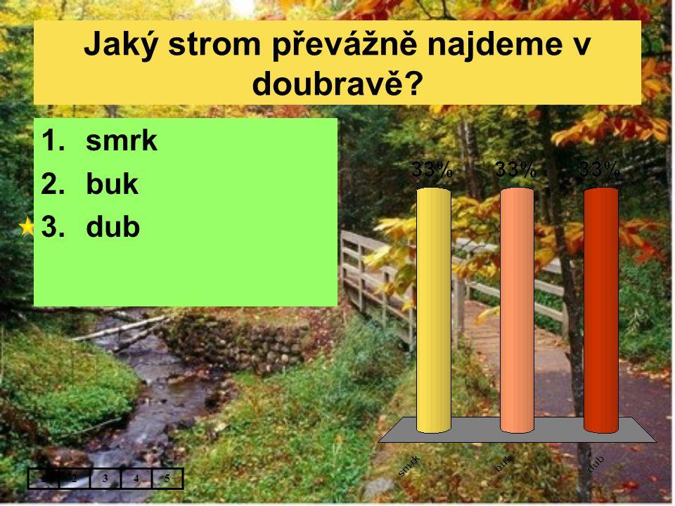 Jaký strom převážně najdeme v doubravě? 12345 1.smrk 2.buk 3.dub
