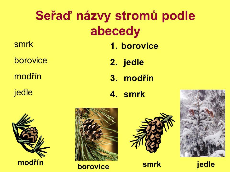 Seřaď názvy stromů podle abecedy smrk borovice modřín jedle smrk borovice modřín 1. borovice 2. jedle 3. modřín 4. smrk