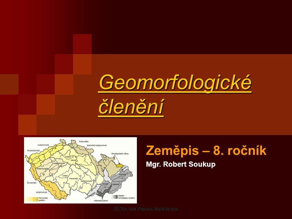 Geomorfologické členění Zeměpis – 8. ročník Mgr. Robert Soukup ZŠ, Týn nad Vltavou, Malá Strana