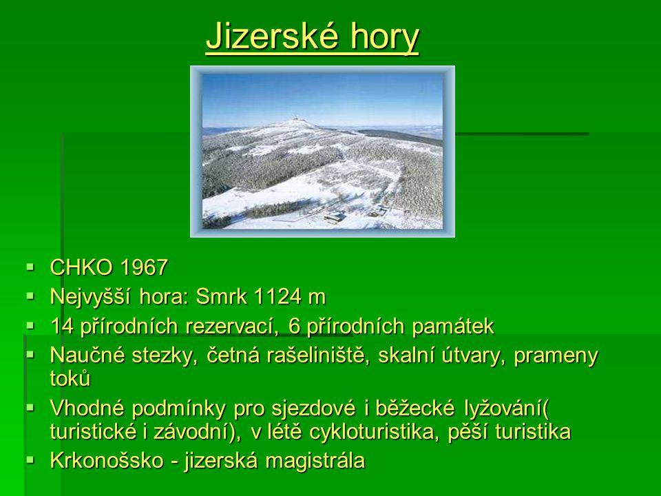 Jizerské hory  CHKO 1967  Nejvyšší hora: Smrk 1124 m  14 přírodních rezervací, 6 přírodních památek  Naučné stezky, četná rašeliniště, skalní útvary, prameny toků  Vhodné podmínky pro sjezdové i běžecké lyžování( turistické i závodní), v létě cykloturistika, pěší turistika  Krkonošsko - jizerská magistrála