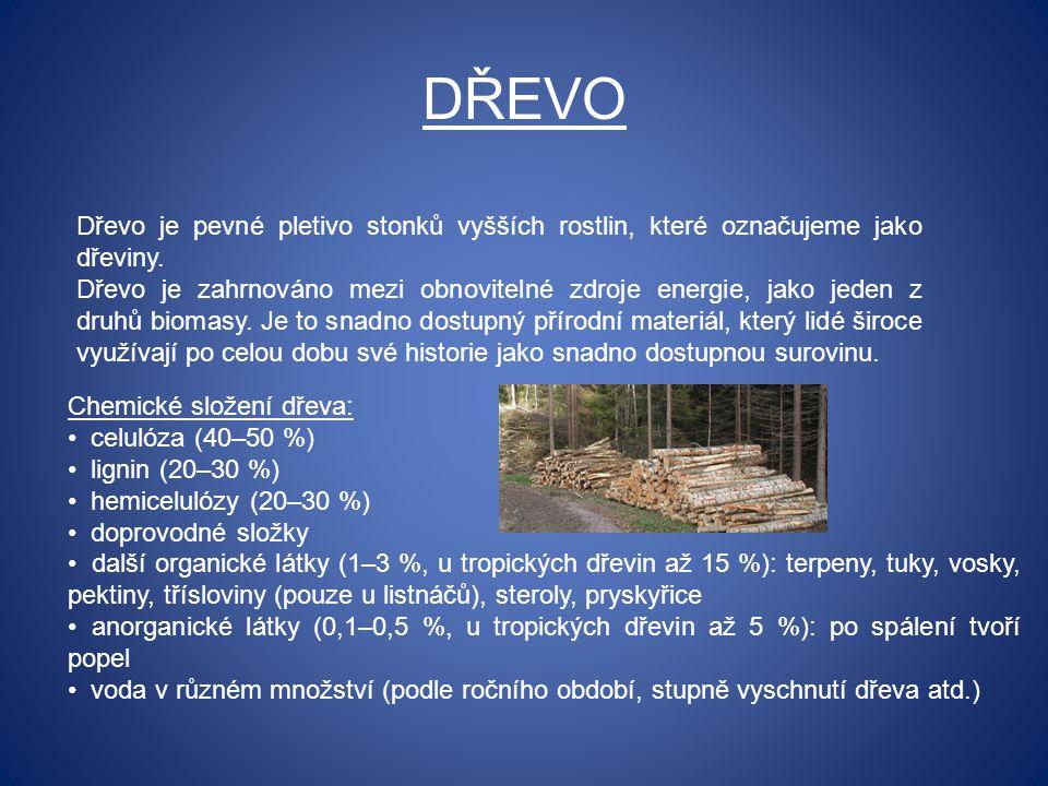 DŘEVO Dřevo je pevné pletivo stonků vyšších rostlin, které označujeme jako dřeviny. Dřevo je zahrnováno mezi obnovitelné zdroje energie, jako jeden z