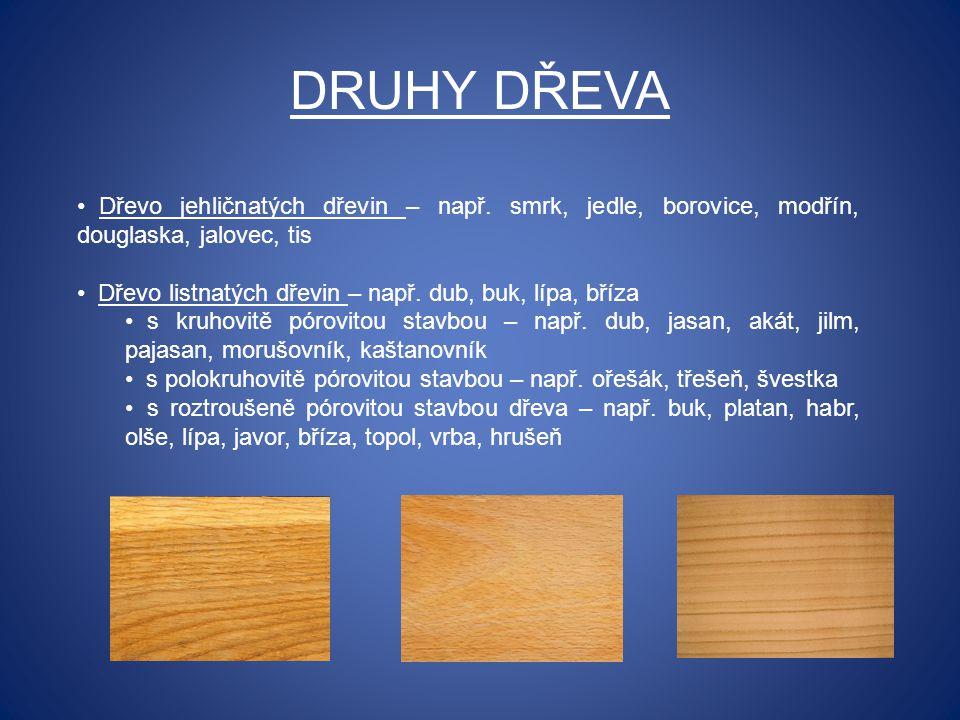 DRUHY DŘEVA Dřevo jehličnatých dřevin – např. smrk, jedle, borovice, modřín, douglaska, jalovec, tis Dřevo listnatých dřevin – např. dub, buk, lípa, b