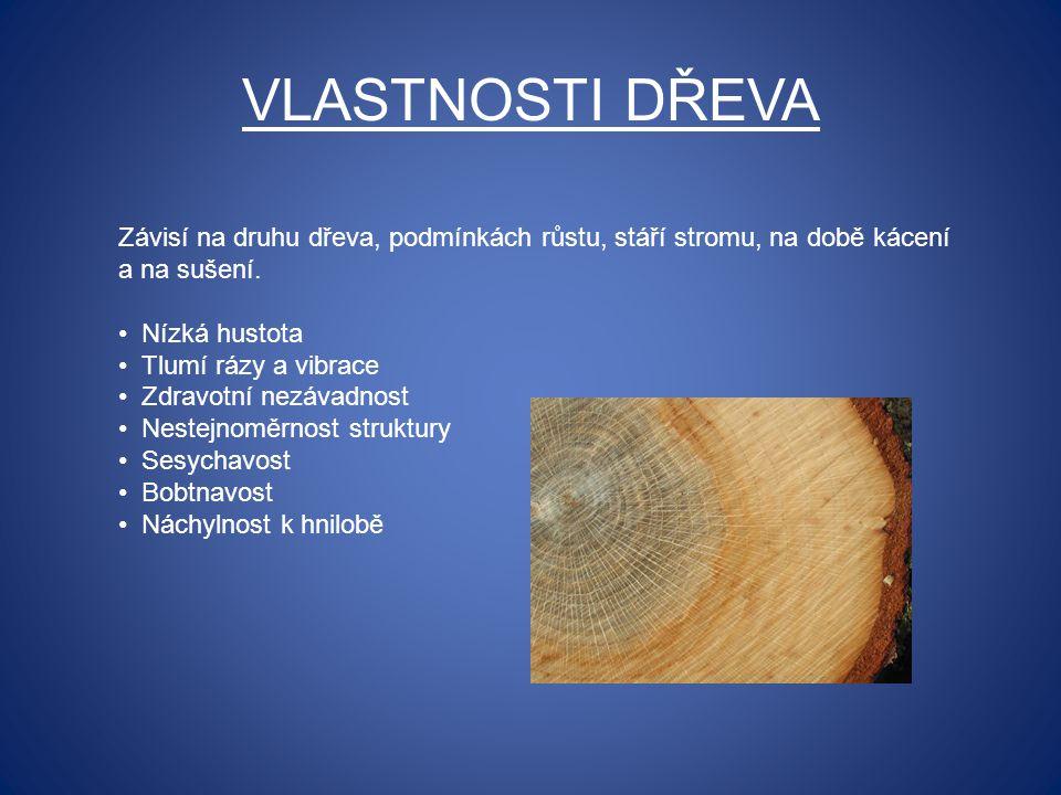 VLASTNOSTI DŘEVA Závisí na druhu dřeva, podmínkách růstu, stáří stromu, na době kácení a na sušení. Nízká hustota Tlumí rázy a vibrace Zdravotní nezáv