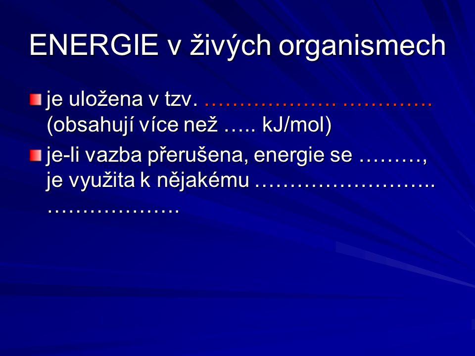 ENERGIE v živých organismech je uložena v tzv. ………………. …………. (obsahují více než ….. kJ/mol) je-li vazba přerušena, energie se ………, je využita k nějaké