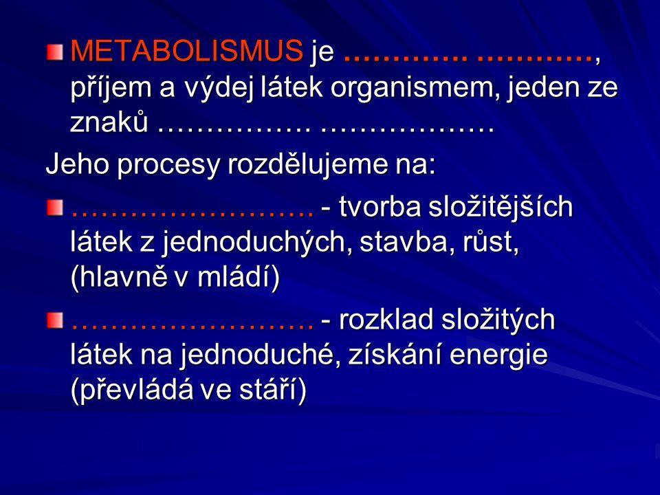 METABOLISMUS je …………. …………, příjem a výdej látek organismem, jeden ze znaků ……………. ……………… Jeho procesy rozdělujeme na: ……………………. - tvorba složitějších