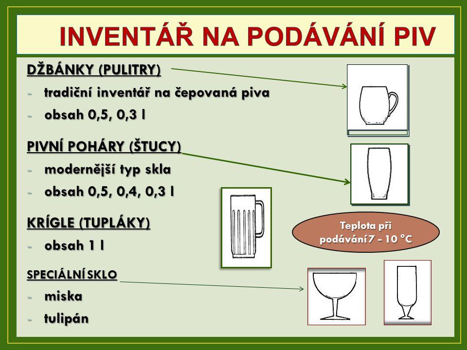 DŽBÁNKY (PULITRY) -tradiční inventář na čepovaná piva -obsah 0,5, 0,3 l PIVNÍ POHÁRY (ŠTUCY) -modernější typ skla -obsah 0,5, 0,4, 0,3 l KRÍGLE (TUPLÁKY) -obsah 1 l SPECIÁLNÍ SKLO -miska -tulipán Teplota při podávání 7 - 10 °C