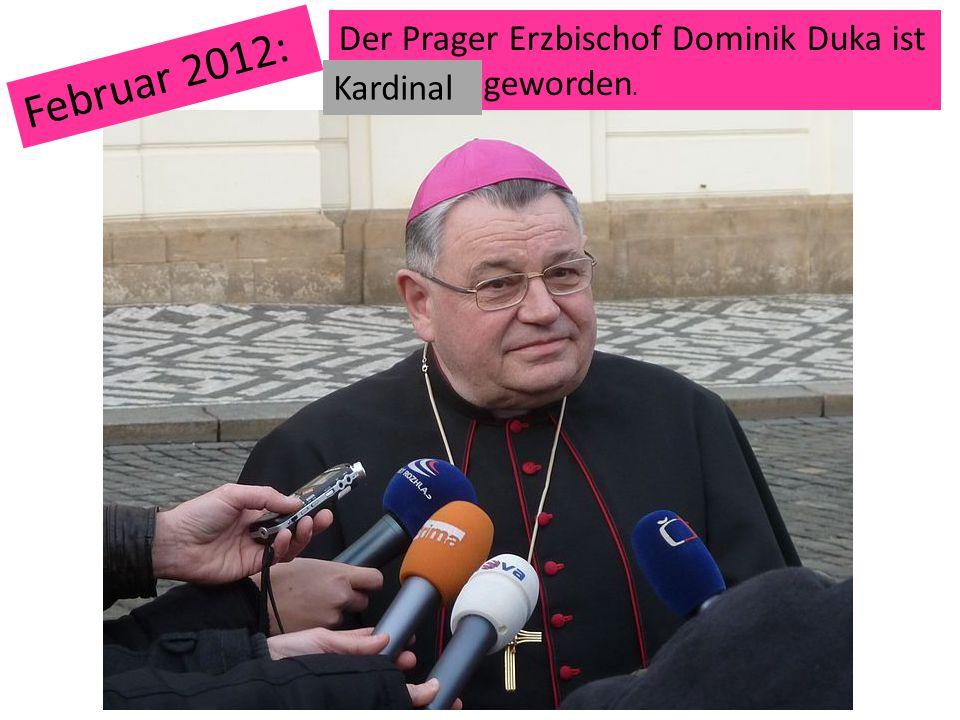 Der Prager Erzbischof Dominik Duka ist … geworden. Februar 2012: Kardinal