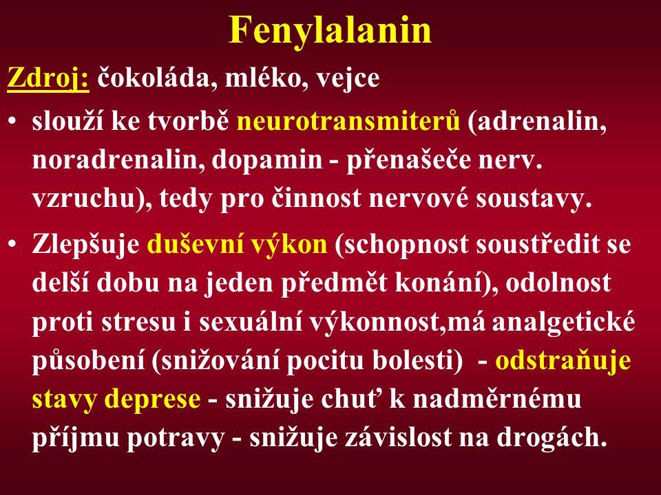 Fenylalanin Zdroj: čokoláda, mléko, vejce slouží ke tvorbě neurotransmiterů (adrenalin, noradrenalin, dopamin - přenašeče nerv. vzruchu), tedy pro čin