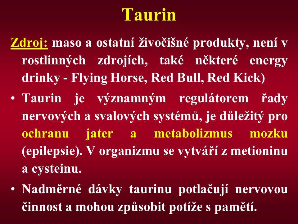 Taurin Zdroj: maso a ostatní živočišné produkty, není v rostlinných zdrojích, také některé energy drinky - Flying Horse, Red Bull, Red Kick) Taurin je