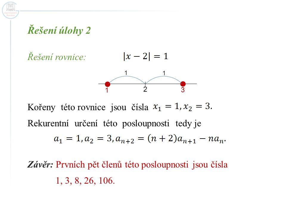 Řešení úlohy 2 Řešení rovnice: Kořeny této rovnice jsou čísla Rekurentní určení této posloupnosti tedy je Závěr: Prvních pět členů této posloupnosti jsou čísla 1, 3, 8, 26, 106.