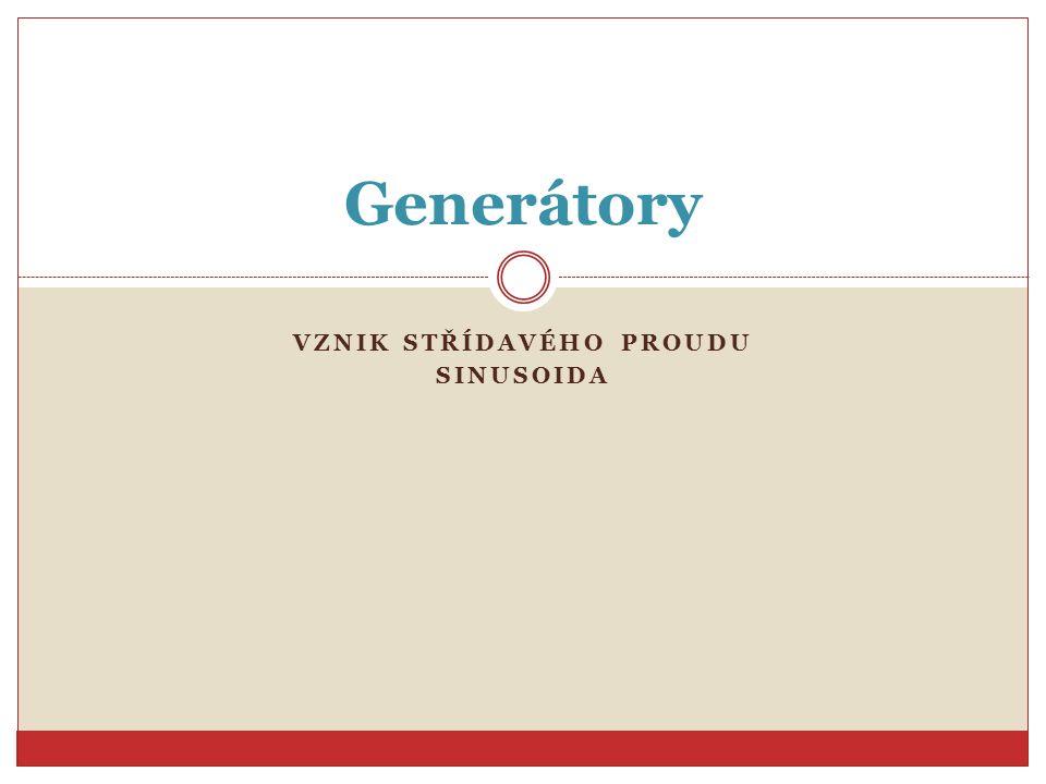 VZNIK STŘÍDAVÉHO PROUDU SINUSOIDA Generátory