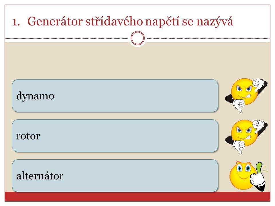 1.Generátor střídavého napětí se nazývá dynamo rotor alternátor