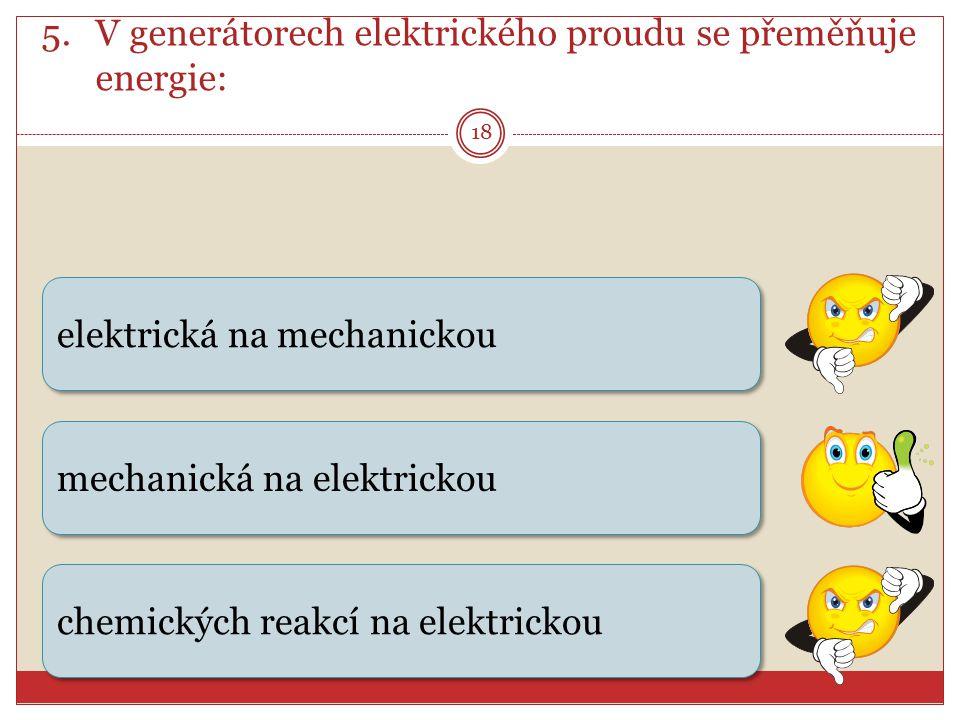 18 5.V generátorech elektrického proudu se přeměňuje energie: elektrická na mechanickou chemických reakcí na elektrickou mechanická na elektrickou