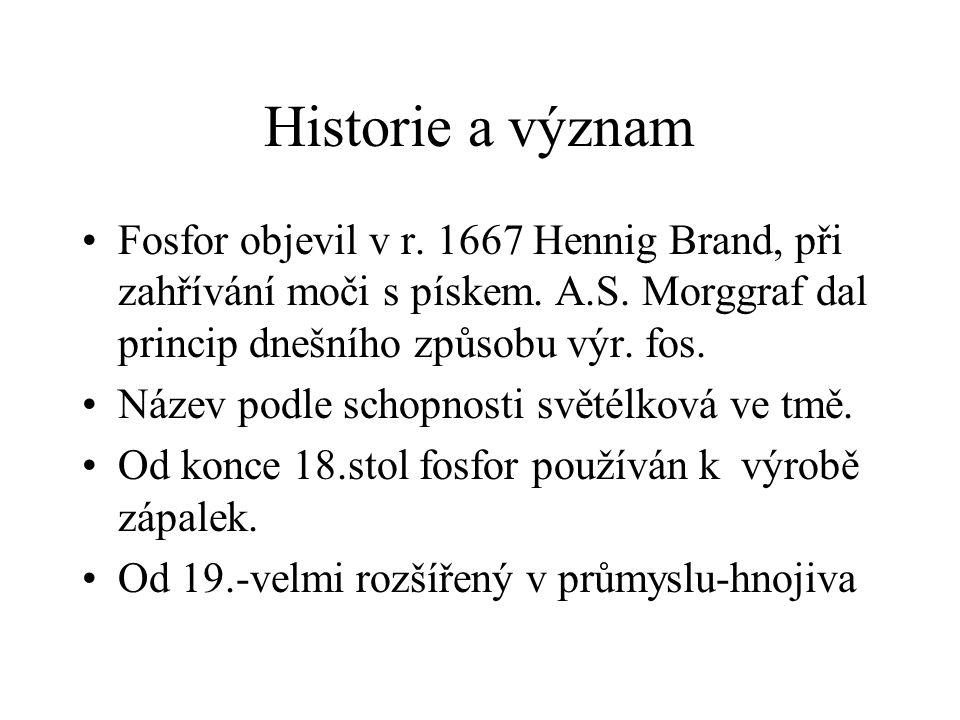 Historie a význam Fosfor objevil v r. 1667 Hennig Brand, při zahřívání moči s pískem. A.S. Morggraf dal princip dnešního způsobu výr. fos. Název podle