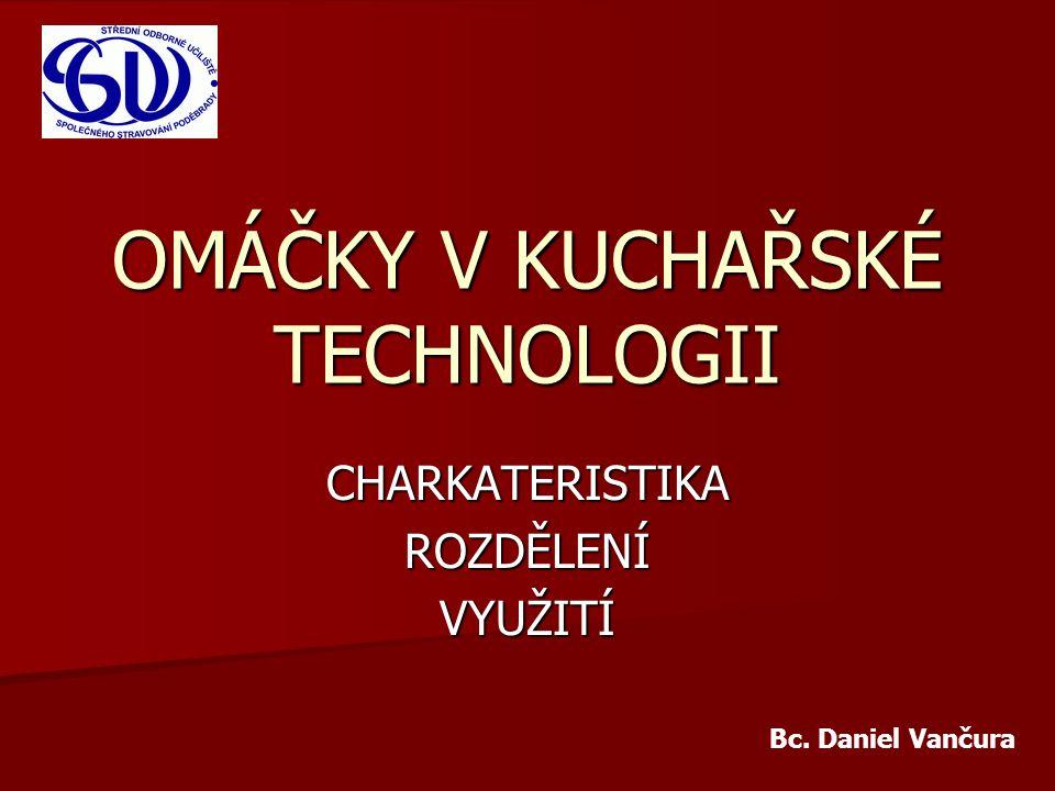 OMÁČKY V KUCHAŘSKÉ TECHNOLOGII CHARKATERISTIKAROZDĚLENÍVYUŽITÍ Bc. Daniel Vančura