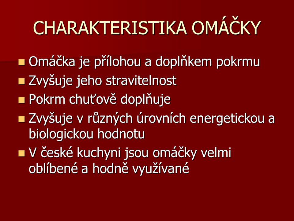 CHARAKTERISTIKA OMÁČKY Omáčka je přílohou a doplňkem pokrmu Zvyšuje jeho stravitelnost Pokrm chuťově doplňuje Zvyšuje v různých úrovních energetickou a biologickou hodnotu V české kuchyni jsou omáčky velmi oblíbené a hodně využívané