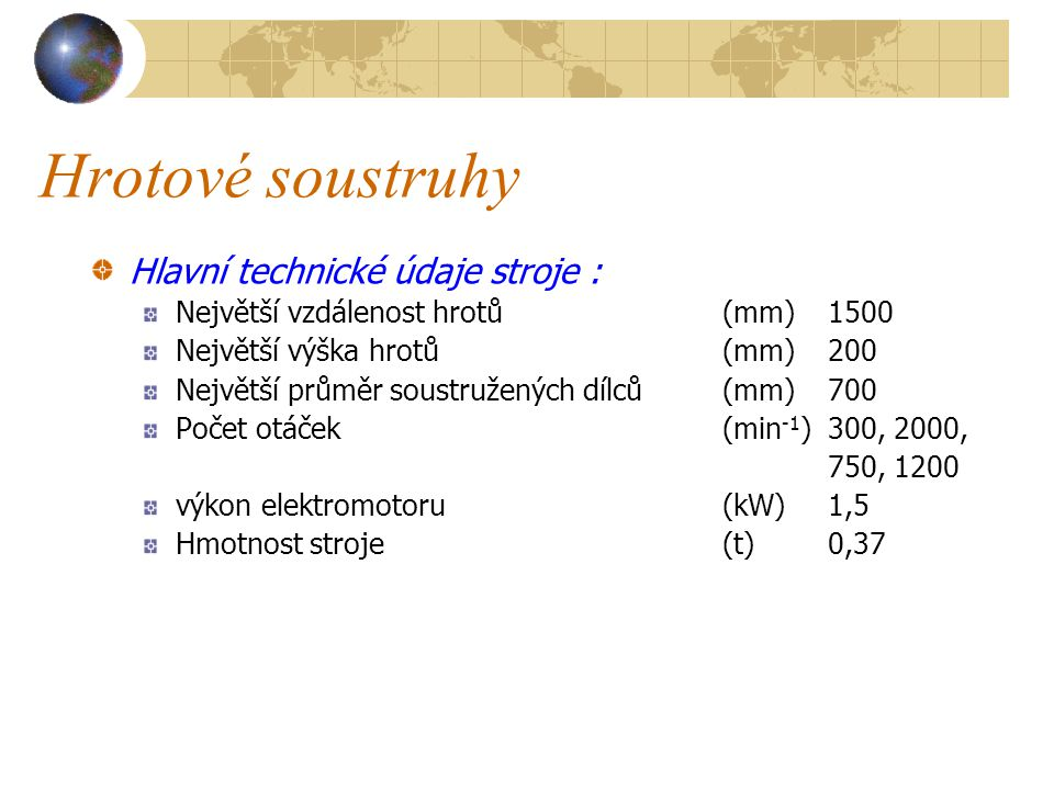 Hrotové soustruhy Hrotový soustruh s lícní deskou typ HD 150 B – Pohled na stroj 1 – lícní deska, 4 – vřeteno s upínací sklíčidlem, 5 – podpěra, 7 – koník, 8 – ruční kolečko pro upnutí dílce, 9 – vedení, 10 – podpěrný stolek, 11 – páka pro přestavování otáček vřetene, 12 – páka pro zajištění vřetene, 13 – kryt elektromotoru, 14 – páka pro zajištění podpěry, 15 – páka pro zajištění hrotu koníka, 16 - stojan