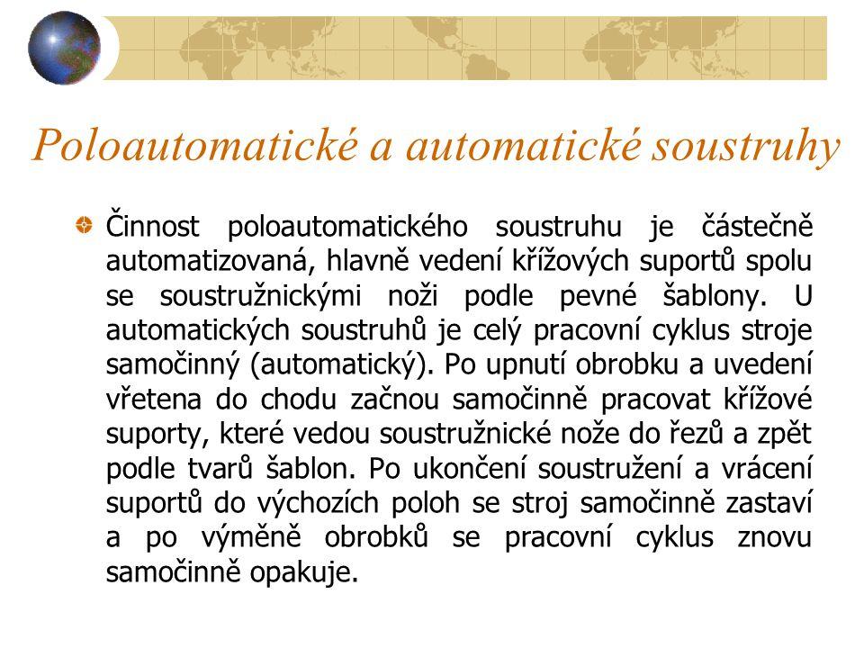 3.1.4.2 Poloautomatické a automatické soustruhy Na rozdíl od jednoduchých soustruhů (hrotových) se u těchto strojů některé základní činnosti, zejména upínání a uvolňování obrobku, posuv suportu a soustružnických nožů, vykonávají poloautomaticky nebo automaticky (samočinně).