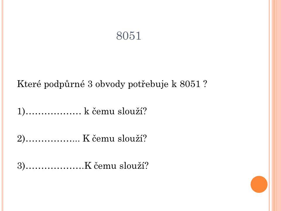 8051 Které podpůrné 3 obvody potřebuje k 8051 .1)……………… k čemu slouží.