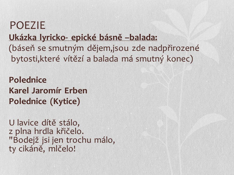 POEZIE Ukázka lyricko- epické básně –balada: (báseň se smutným dějem,jsou zde nadpřirozené bytosti,které vítězí a balada má smutný konec) Polednice Ka