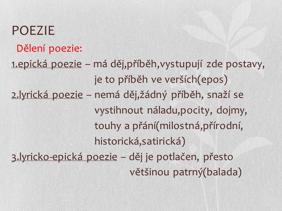 POEZIE Dělení poezie: 1.epická poezie – má děj,příběh,vystupují zde postavy, je to příběh ve verších(epos) 2.lyrická poezie – nemá děj,žádný příběh, s