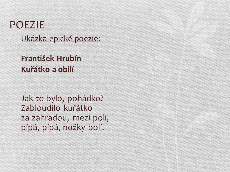 POEZIE Ukázka epické poezie: František Hrubín Kuřátko a obilí Jak to bylo, pohádko? Zabloudilo kuřátko za zahradou, mezi poli, pípá, pípá, nožky bolí.